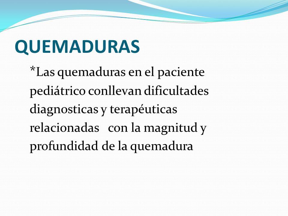 QUEMADURAS * Las quemaduras en el paciente pediátrico conllevan dificultades diagnosticas y terapéuticas relacionadas con la magnitud y profundidad de