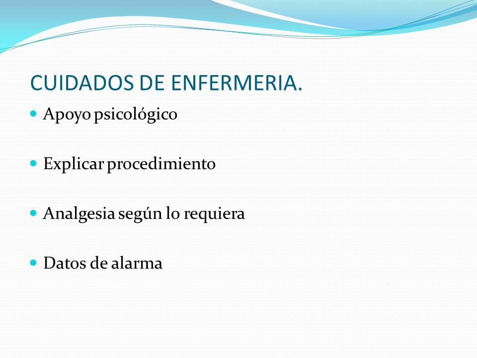 CUIDADOS DE ENFERMERIA. Apoyo psicológico Explicar procedimiento Analgesia según lo requiera Datos de alarma