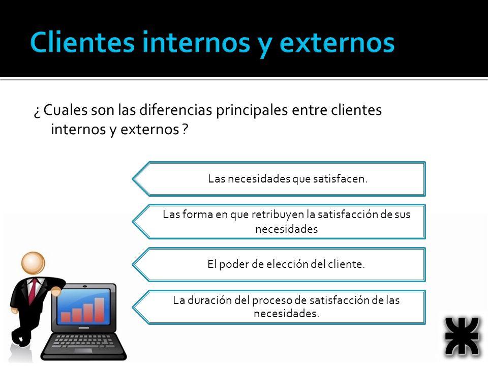 ¿ Cuales son las diferencias principales entre clientes internos y externos ? Las necesidades que satisfacen. Las forma en que retribuyen la satisfacc