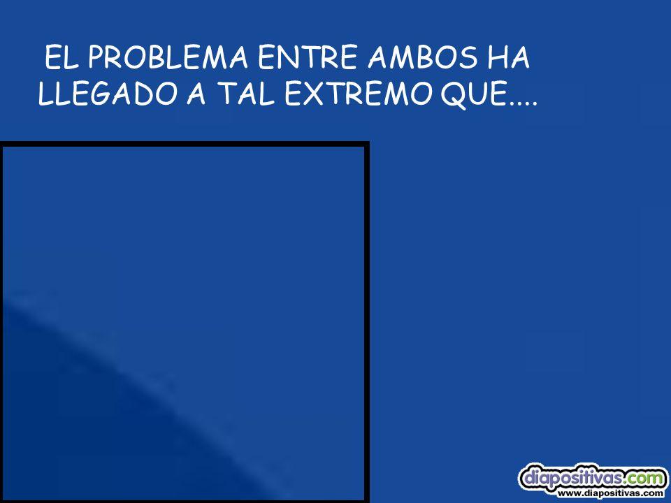 EL PROBLEMA ENTRE AMBOS HA LLEGADO A TAL EXTREMO QUE....