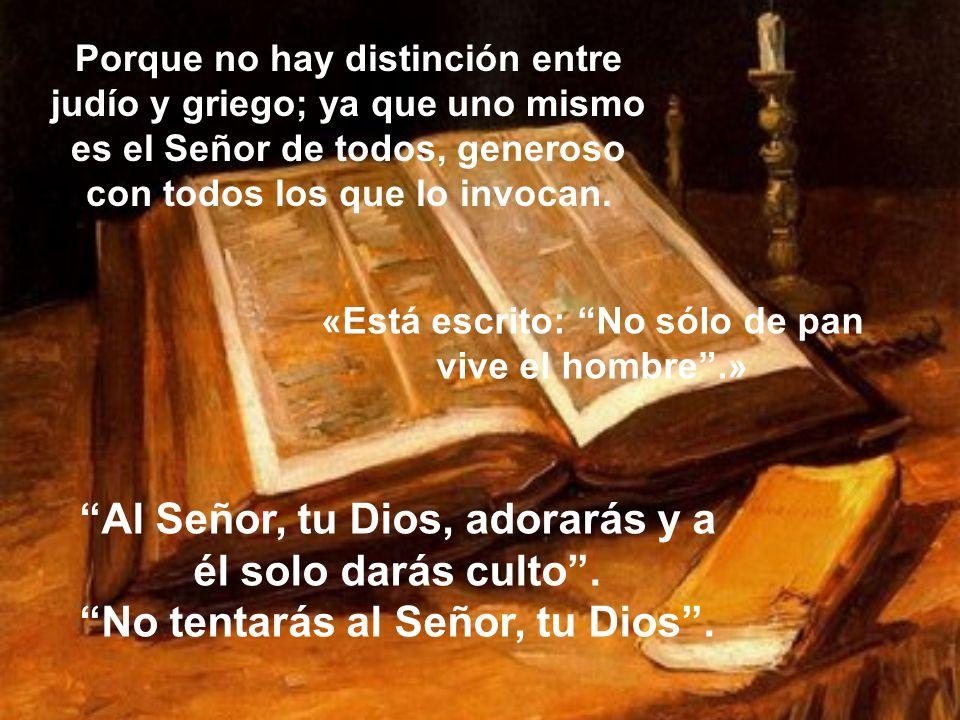 Al Señor, tu Dios, adorarás y a él solo darás culto. No tentarás al Señor, tu Dios. Porque no hay distinción entre judío y griego; ya que uno mismo es