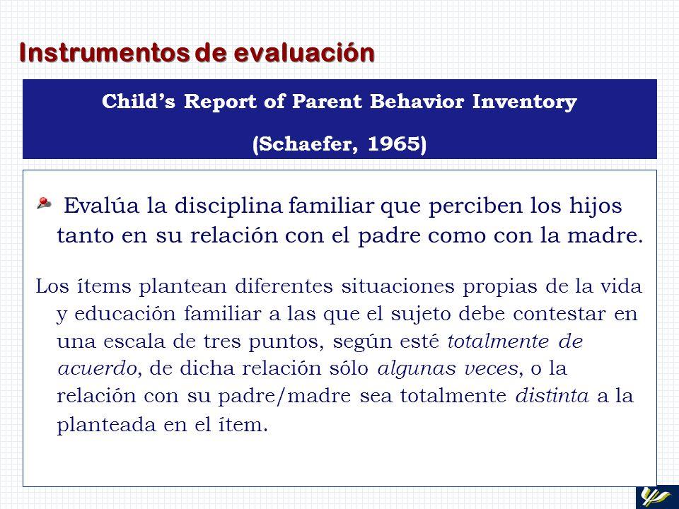 Instrumentos de evaluación Childs Report of Parent Behavior Inventory (Schaefer, 1965) Evalúa la disciplina familiar que perciben los hijos tanto en s