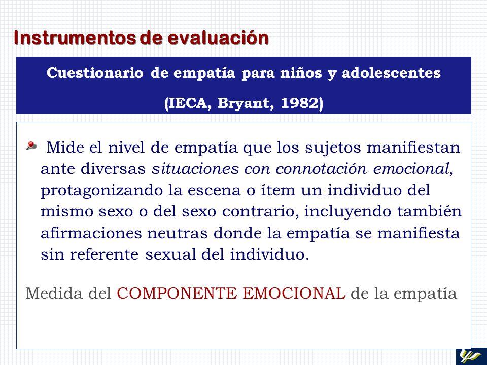 Instrumentos de evaluación Cuestionario de empatía para niños y adolescentes (IECA, Bryant, 1982) Mide el nivel de empatía que los sujetos manifiestan