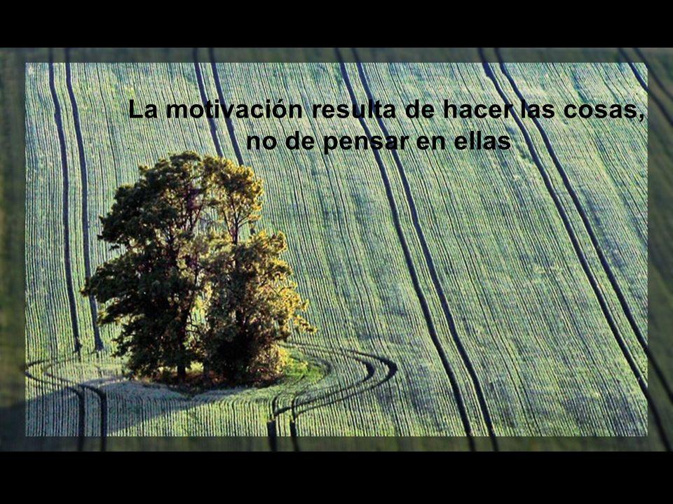 La motivación resulta de hacer las cosas,. no de pensar en ellas