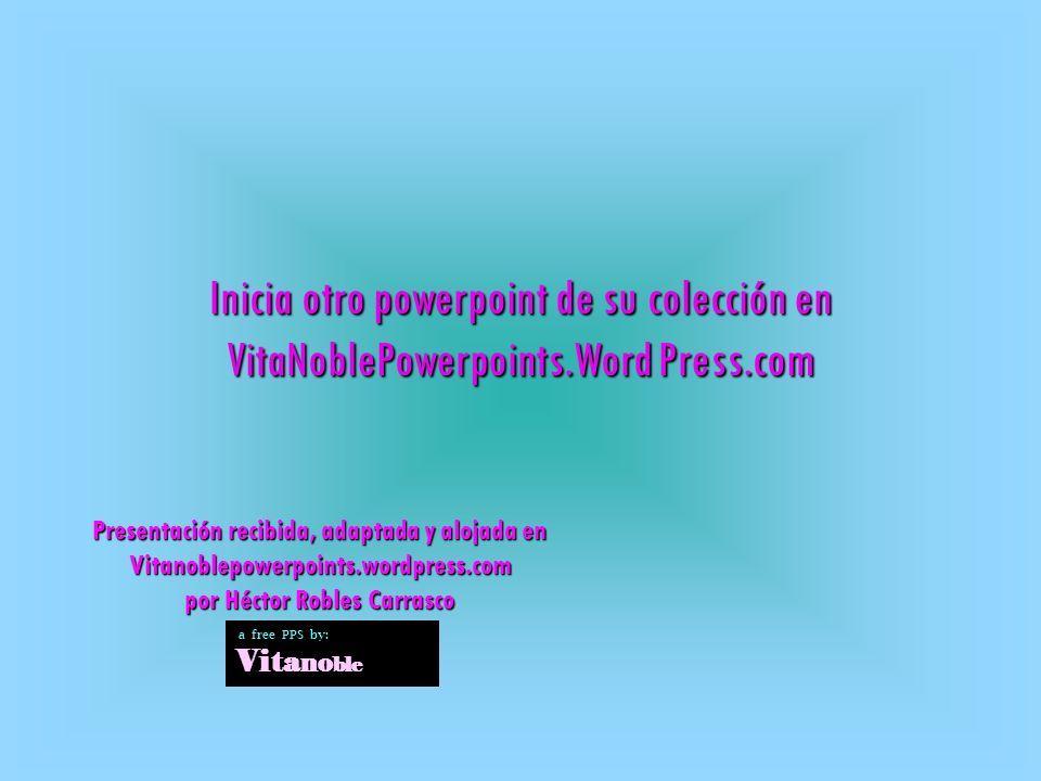 Inicia otro powerpoint de su colección en VitaNoblePowerpoints.Word Press.com Presentación recibida, adaptada y alojada en Vitanoblepowerpoints.wordpress.com por Héctor Robles Carrasco a free PPS by: Vi ta no ble