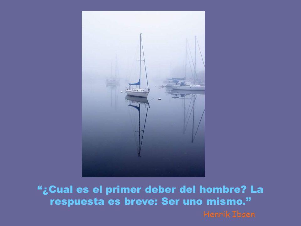 ¿Cual es el primer deber del hombre? La respuesta es breve: Ser uno mismo. Henrik Ibsen