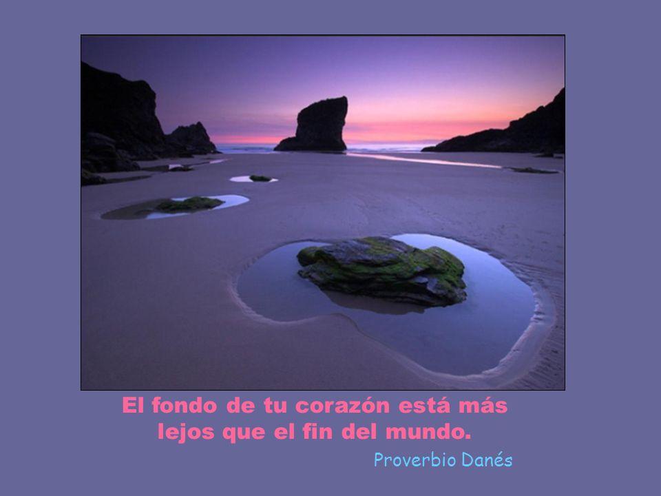 El fondo de tu corazón está más lejos que el fin del mundo. Proverbio Danés