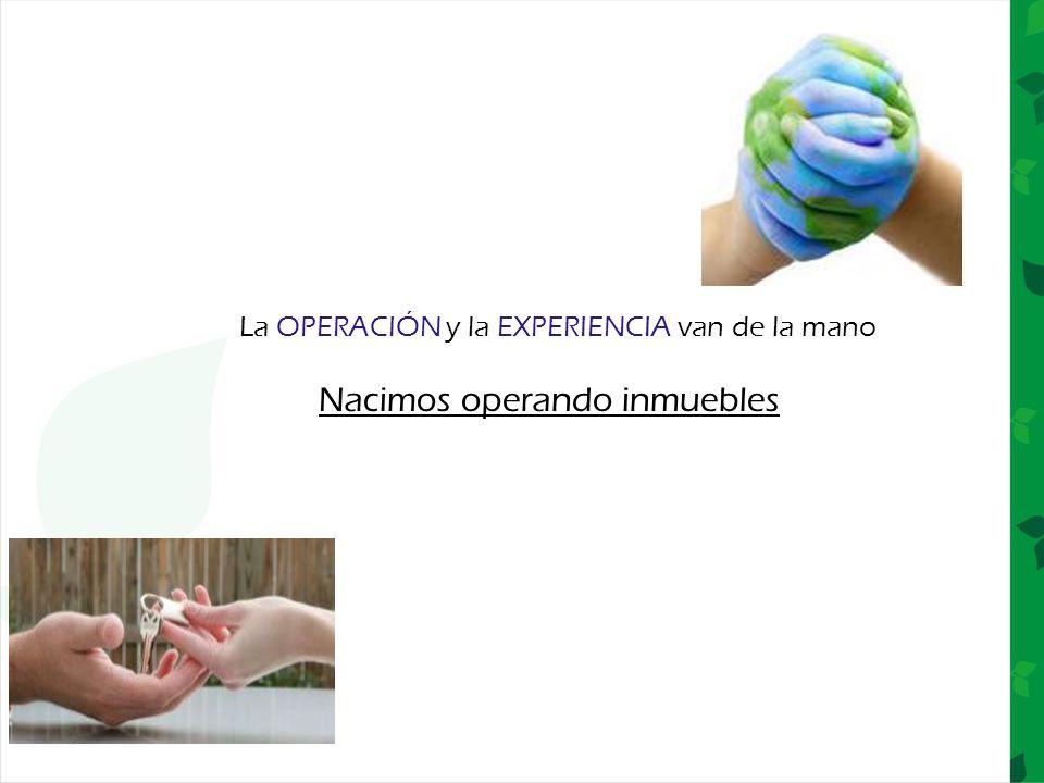La OPERACIÓN y la EXPERIENCIA van de la mano Nacimos operando inmuebles