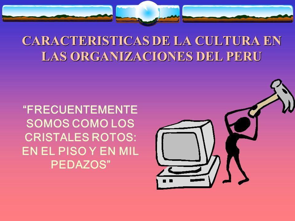 CARACTERISTICAS DE LA CULTURA EN LAS ORGANIZACIONES DEL PERU FRECUENTEMENTE SOMOS COMO LOS CRISTALES ROTOS: EN EL PISO Y EN MIL PEDAZOS