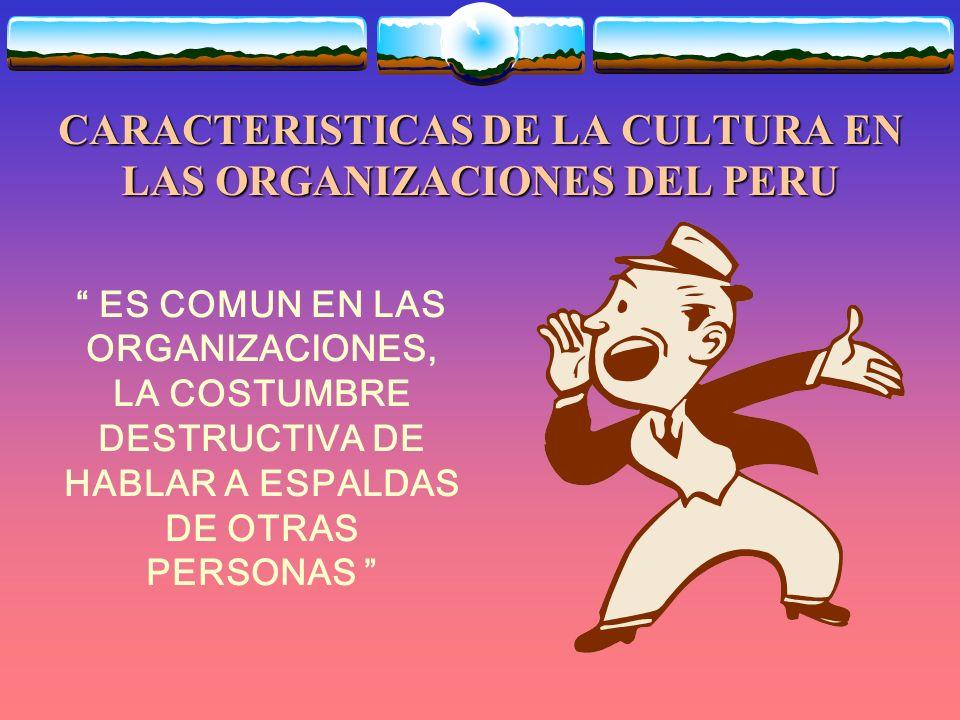 CARACTERISTICAS DE LA CULTURA EN LAS ORGANIZACIONES DEL PERU ES COMUN EN LAS ORGANIZACIONES, LA COSTUMBRE DESTRUCTIVA DE HABLAR A ESPALDAS DE OTRAS PERSONAS