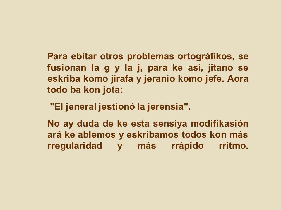 Para ebitar otros problemas ortográfikos, se fusionan la g y la j, para ke así, jitano se eskriba komo jirafa y jeranio komo jefe. Aora todo ba kon jo
