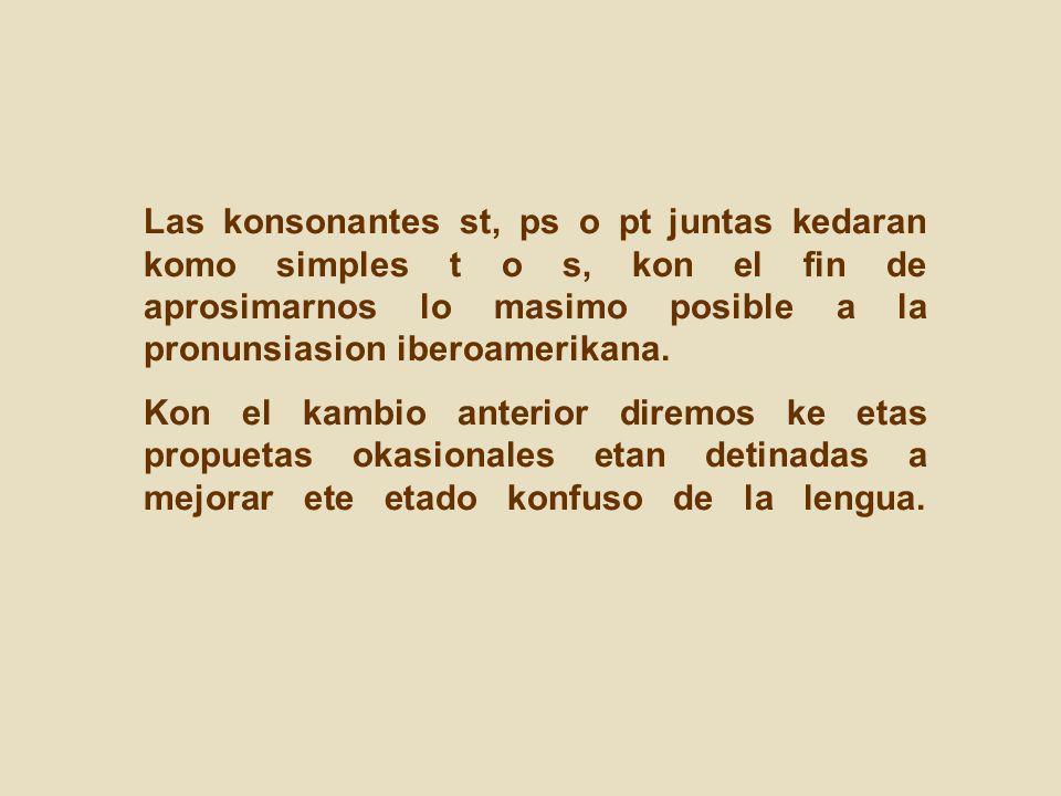 Las konsonantes st, ps o pt juntas kedaran komo simples t o s, kon el fin de aprosimarnos lo masimo posible a la pronunsiasion iberoamerikana. Kon el