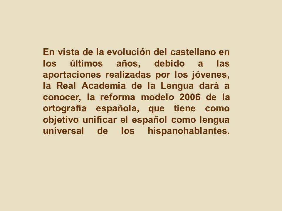 En vista de la evolución del castellano en los últimos años, debido a las aportaciones realizadas por los jóvenes, la Real Academia de la Lengua dará a conocer, la reforma modelo 2006 de la ortografía española, que tiene como objetivo unificar el español como lengua universal de los hispanohablantes.
