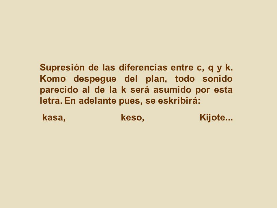 Supresión de las diferencias entre c, q y k. Komo despegue del plan, todo sonido parecido al de la k será asumido por esta letra. En adelante pues, se