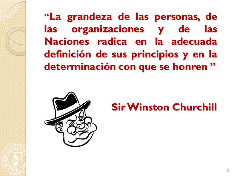 La grandeza de las personas, de las organizaciones y de las Naciones radica en la adecuada definición de sus principios y en la determinación con que se honren La grandeza de las personas, de las organizaciones y de las Naciones radica en la adecuada definición de sus principios y en la determinación con que se honren Sir Winston Churchill 18