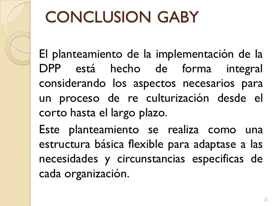 CONCLUSION GABY El planteamiento de la implementación de la DPP está hecho de forma integral considerando los aspectos necesarios para un proceso de re culturización desde el corto hasta el largo plazo.