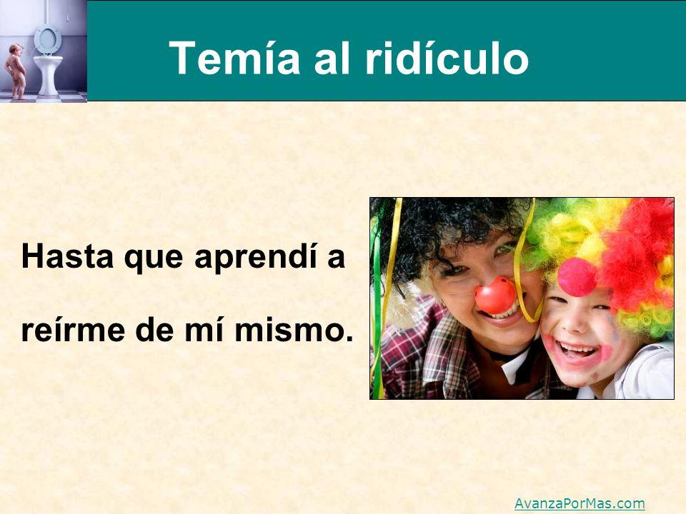 Temía al ridículo Hasta que aprendí a reírme de mí mismo. AvanzaPorMas.com