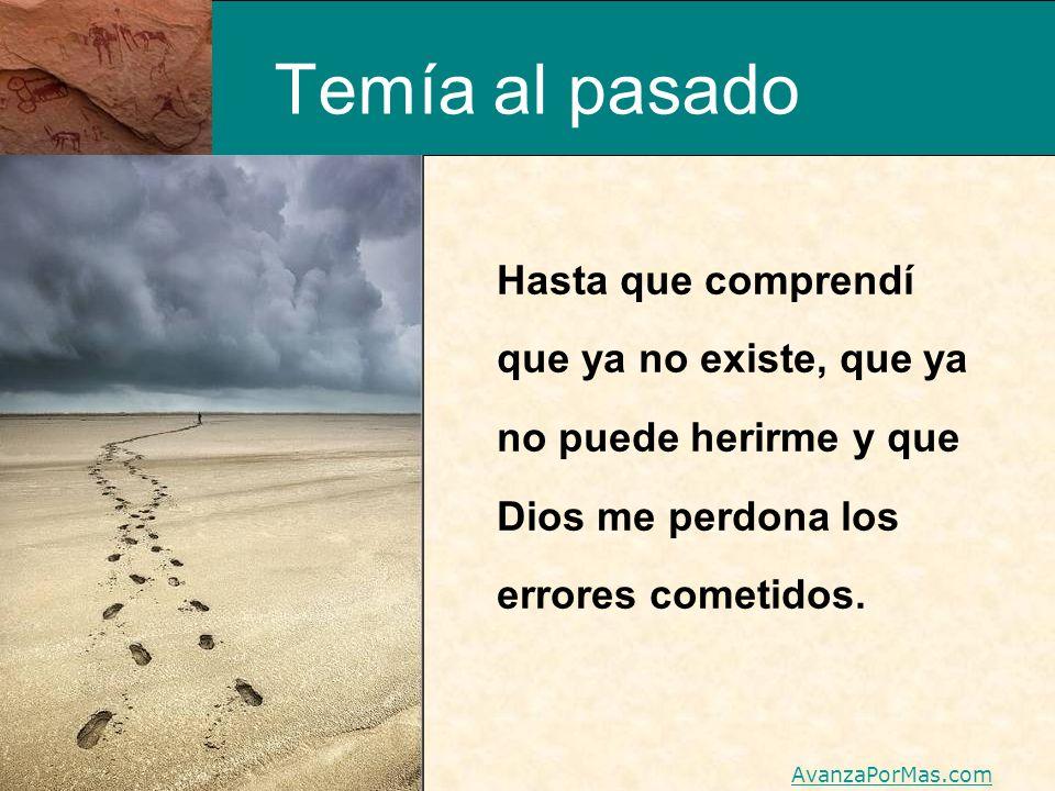 Temía al pasado Hasta que comprendí que ya no existe, que ya no puede herirme y que Dios me perdona los errores cometidos. AvanzaPorMas.com