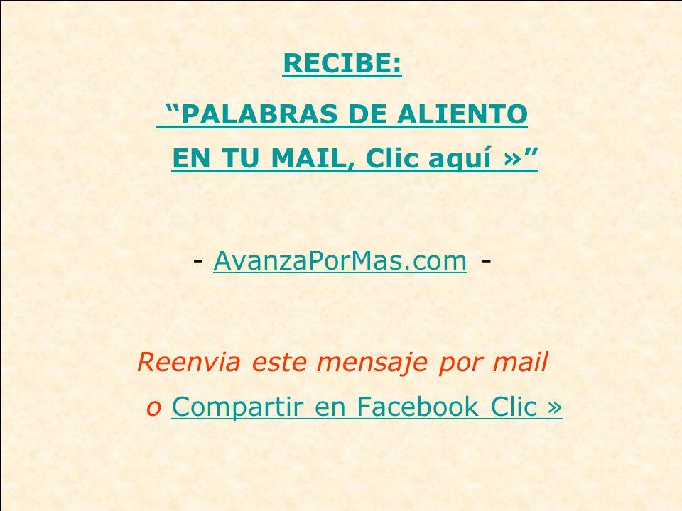 RECIBE: PALABRAS DE ALIENTO EN TU MAIL, Clic aquí » - AvanzaPorMas.com -AvanzaPorMas.com Reenvia este mensaje por mail o Compartir en Facebook Clic »Compartir en Facebook Clic »