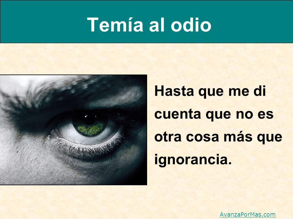 Temía al odio Hasta que me di cuenta que no es otra cosa más que ignorancia. AvanzaPorMas.com