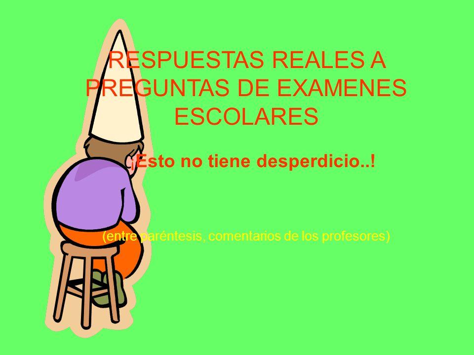 RESPUESTAS REALES A PREGUNTAS DE EXAMENES ESCOLARES ¡ Esto no tiene desperdicio..! (entre paréntesis, comentarios de los profesores)