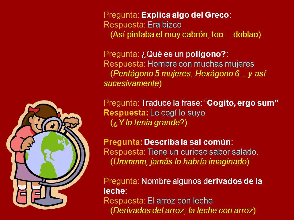 Pregunta: Explica algo del Greco: Respuesta: Era bizco (Así pintaba el muy cabrón, too… doblao) Pregunta: ¿Qué es un polígono?: Respuesta: Hombre con