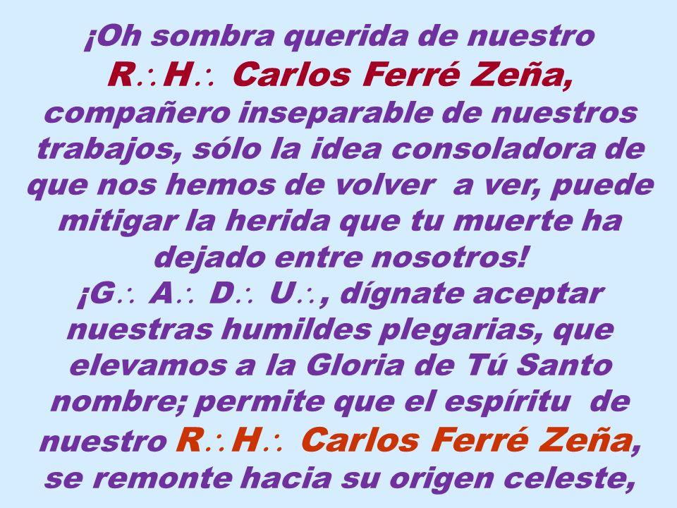 El R H CARLOS HUMBERTO FERRÉ ZEÑA nació el 26 de diciembre de 1931; Iniciado el 24 de junio de 1961 E V en la R L S Leoncio Prado N° 51 del Vall de Huánuco; Adelantado el 19 de octubre de 1963 E V y Exaltado al sublime grado de M M el 21 de octubre de 1964 E V en la R L S Aurora de Huancayo N° 15 del Vall de Huancayo.