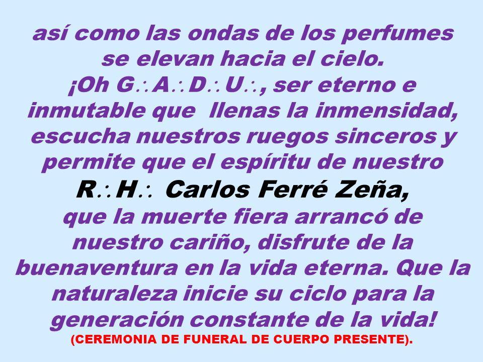 ¡Oh sombra querida de nuestro R H Carlos Ferré Zeña, compañero inseparable de nuestros trabajos, sólo la idea consoladora de que nos hemos de volver a ver, puede mitigar la herida que tu muerte ha dejado entre nosotros.