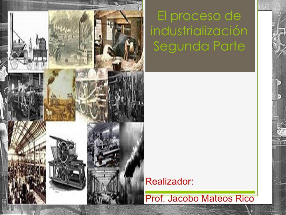 El proceso de industrialización Segunda Parte Realizador: Prof. Jacobo Mateos Rico