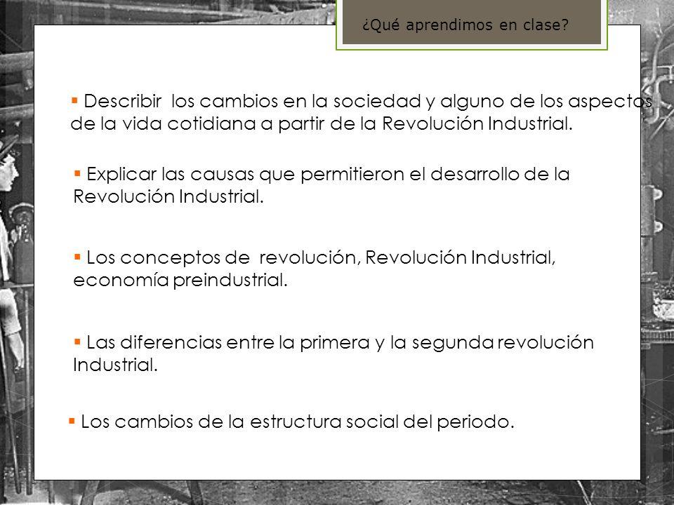 Describir los cambios en la sociedad y alguno de los aspectos de la vida cotidiana a partir de la Revolución Industrial. Explicar las causas que permi