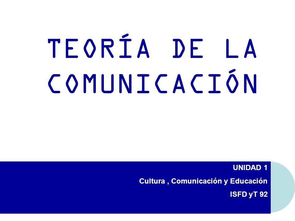 UNIDAD 1 Cultura, Comunicación y Educación ISFD yT 92 TEORÍA DE LA COMUNICACIÓN