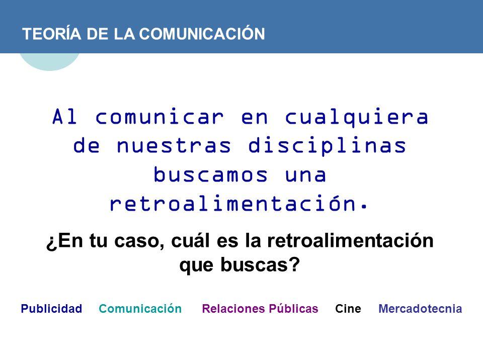 TEORÍA DE LA COMUNICACIÓN Al comunicar en cualquiera de nuestras disciplinas buscamos una retroalimentación. ¿En tu caso, cuál es la retroalimentación