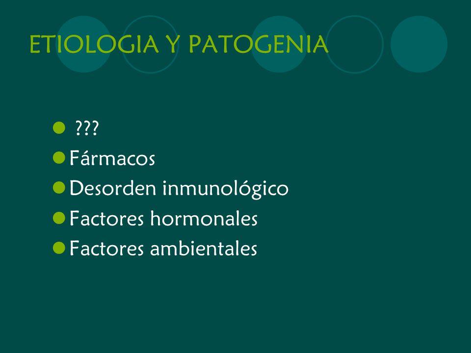 ETIOLOGIA Y PATOGENIA ??? Fármacos Desorden inmunológico Factores hormonales Factores ambientales
