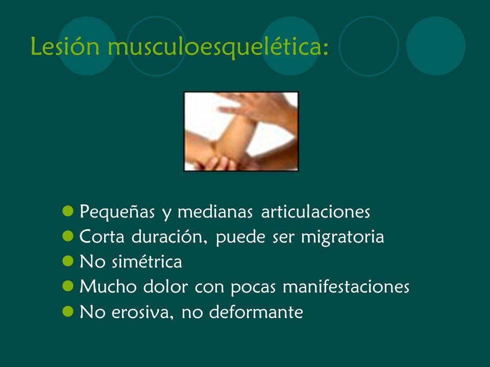 Lesión musculoesquelética: Pequeñas y medianas articulaciones Corta duración, puede ser migratoria No simétrica Mucho dolor con pocas manifestaciones