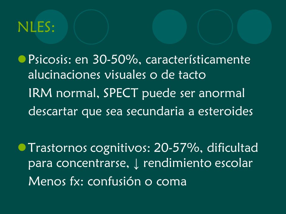 NLES: Psicosis: en 30-50%, característicamente alucinaciones visuales o de tacto IRM normal, SPECT puede ser anormal descartar que sea secundaria a es