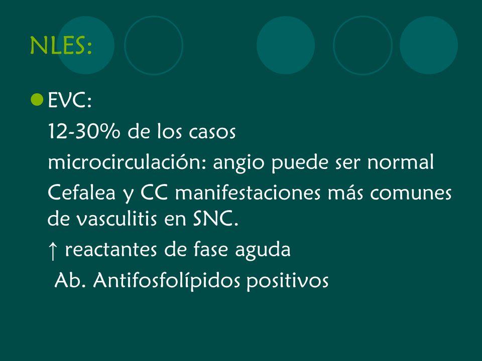 NLES: EVC: 12-30% de los casos microcirculación: angio puede ser normal Cefalea y CC manifestaciones más comunes de vasculitis en SNC. reactantes de f