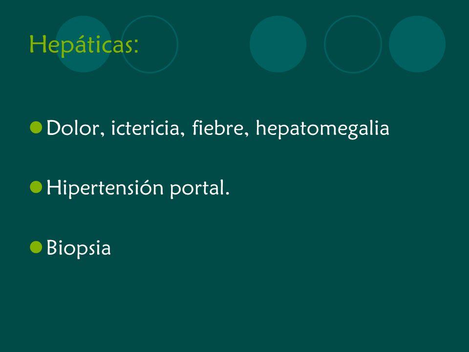 Hepáticas : Dolor, ictericia, fiebre, hepatomegalia Hipertensión portal. Biopsia
