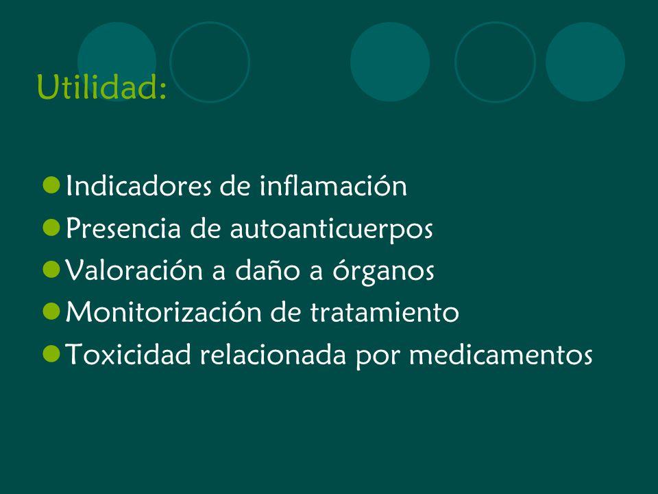 Utilidad: Indicadores de inflamación Presencia de autoanticuerpos Valoración a daño a órganos Monitorización de tratamiento Toxicidad relacionada por