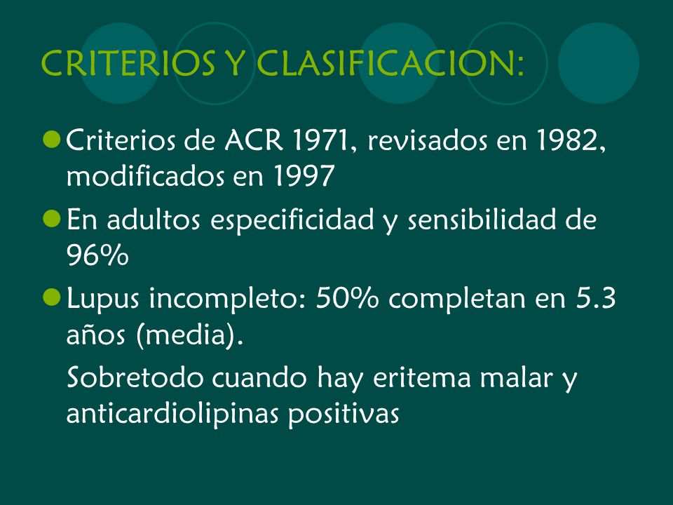 CRITERIOS Y CLASIFICACION : Criterios de ACR 1971, revisados en 1982, modificados en 1997 En adultos especificidad y sensibilidad de 96% Lupus incompl