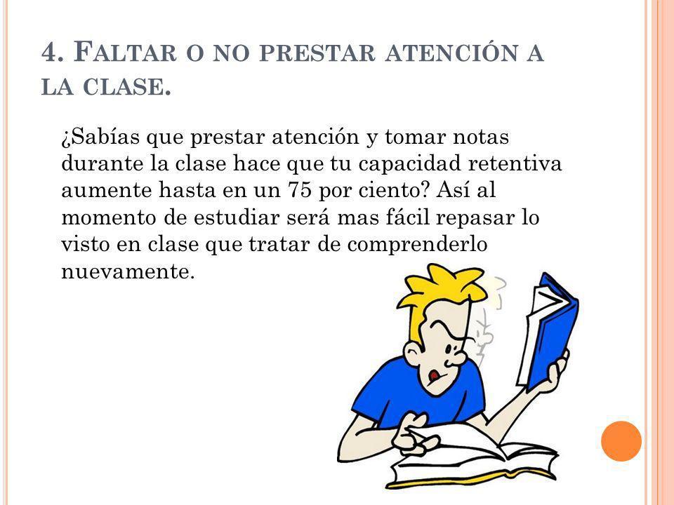 4. F ALTAR O NO PRESTAR ATENCIÓN A LA CLASE. ¿Sabías que prestar atención y tomar notas durante la clase hace que tu capacidad retentiva aumente hasta