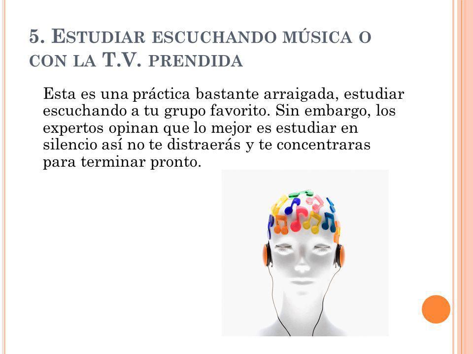 5. E STUDIAR ESCUCHANDO MÚSICA O CON LA T.V. PRENDIDA Esta es una práctica bastante arraigada, estudiar escuchando a tu grupo favorito. Sin embargo, l