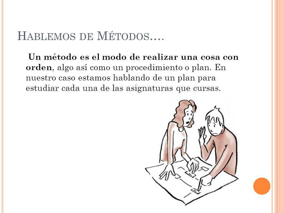H ABLEMOS DE M ÉTODOS …. Un método es el modo de realizar una cosa con orden, algo así como un procedimiento o plan. En nuestro caso estamos hablando