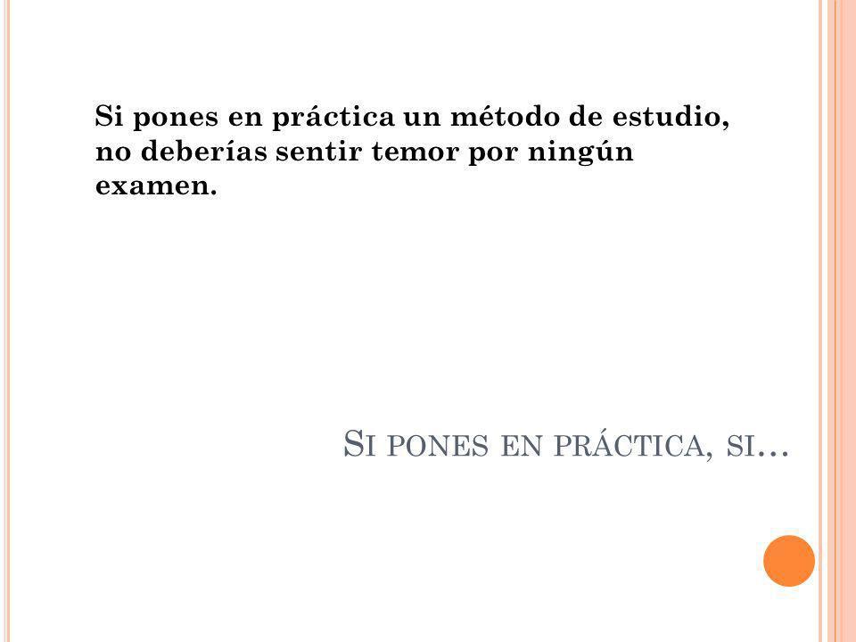 S I PONES EN PRÁCTICA, SI … Si pones en práctica un método de estudio, no deberías sentir temor por ningún examen.