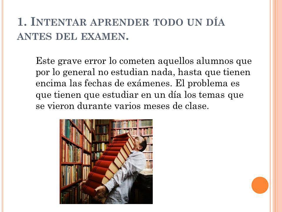 1.I NTENTAR APRENDER TODO UN DÍA ANTES DEL EXAMEN.