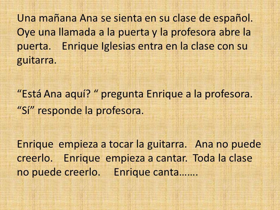 Una mañana Ana se sienta en su clase de español. Oye una llamada a la puerta y la profesora abre la puerta. Enrique Iglesias entra en la clase con su