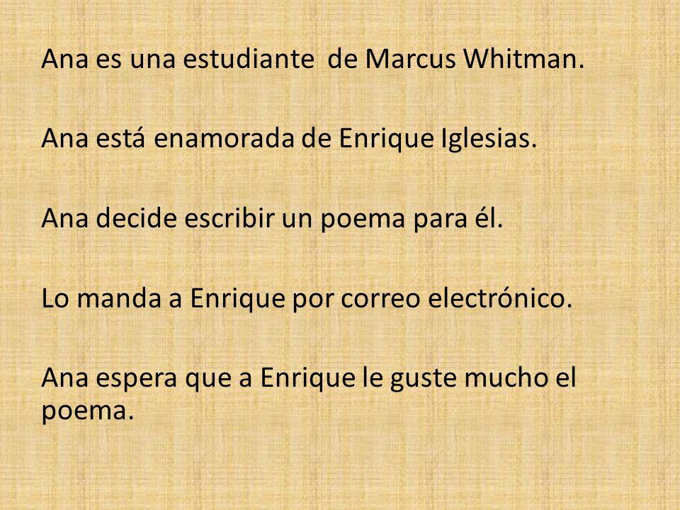 Ana es una estudiante de Marcus Whitman. Ana está enamorada de Enrique Iglesias. Ana decide escribir un poema para él. Lo manda a Enrique por correo e