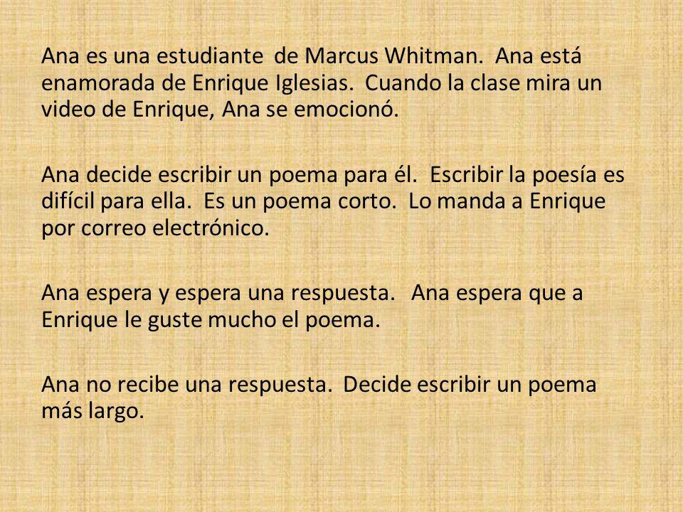 Ana es una estudiante de Marcus Whitman. Ana está enamorada de Enrique Iglesias. Cuando la clase mira un video de Enrique, Ana se emocionó. Ana decide