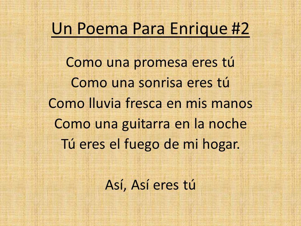 Un Poema Para Enrique #2 Como una promesa eres tú Como una sonrisa eres tú Como lluvia fresca en mis manos Como una guitarra en la noche Tú eres el fu