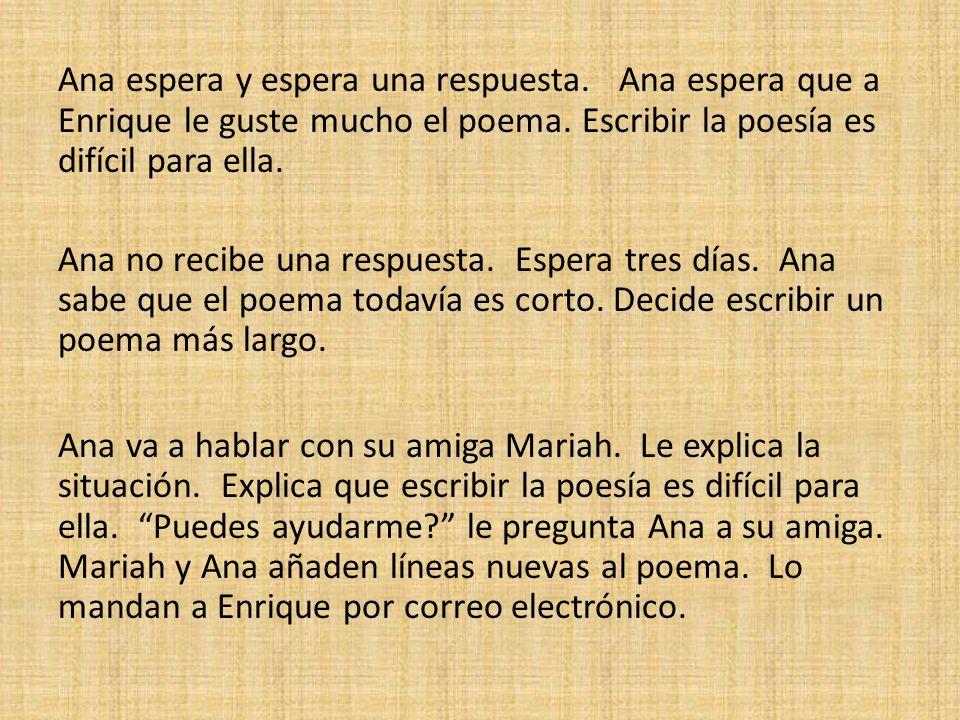 Ana espera y espera una respuesta. Ana espera que a Enrique le guste mucho el poema. Escribir la poesía es difícil para ella. Ana no recibe una respue