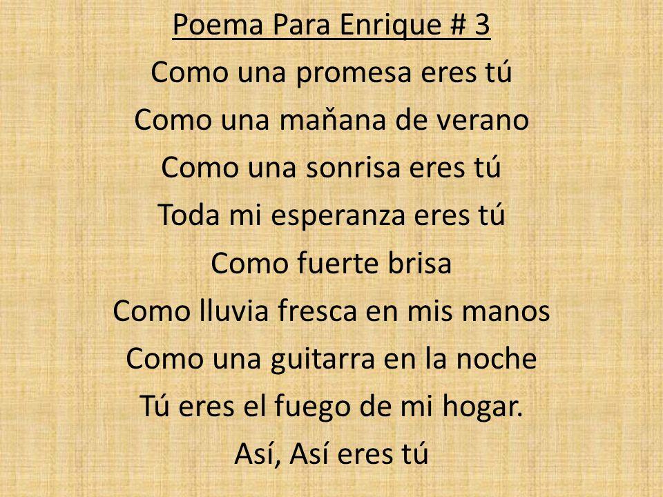 Poema Para Enrique # 3 Como una promesa eres tú Como una maňana de verano Como una sonrisa eres tú Toda mi esperanza eres tú Como fuerte brisa Como ll